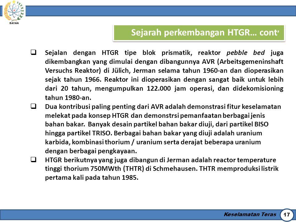 BATAN Keselamatan Teras 17 Sejarah perkembangan HTGR… cont '  Sejalan dengan HTGR tipe blok prismatik, reaktor pebble bed juga dikembangkan yang dimu