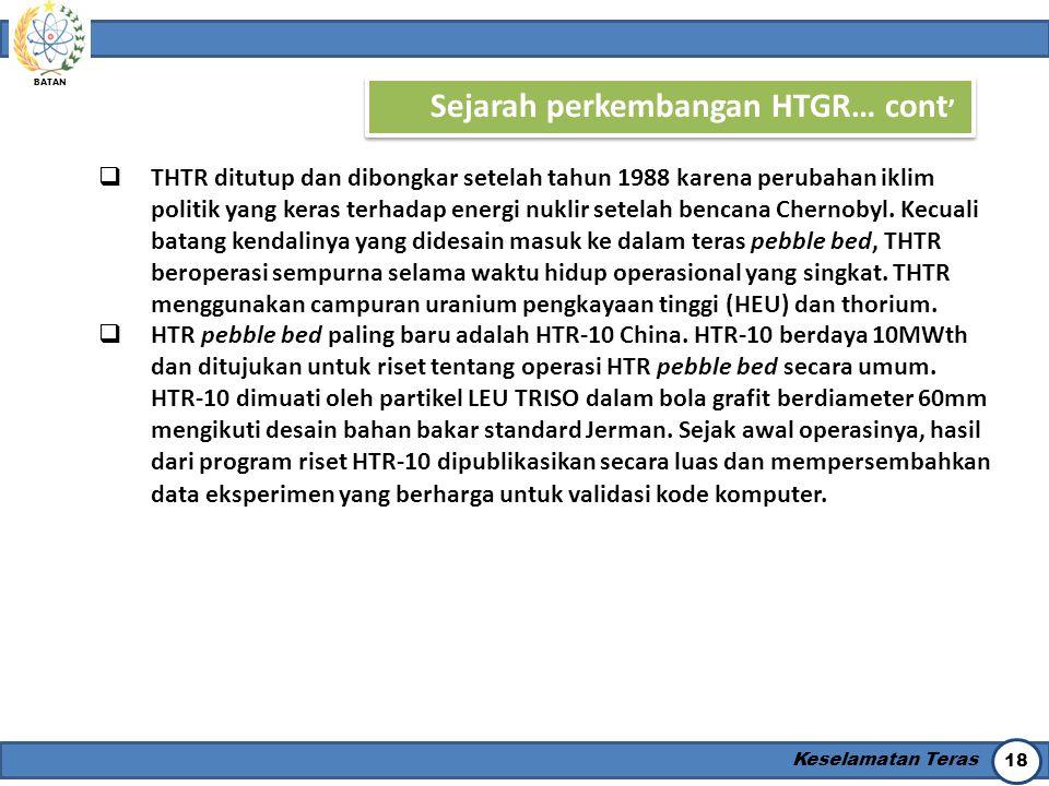 BATAN Keselamatan Teras 18 Sejarah perkembangan HTGR… cont '  THTR ditutup dan dibongkar setelah tahun 1988 karena perubahan iklim politik yang keras