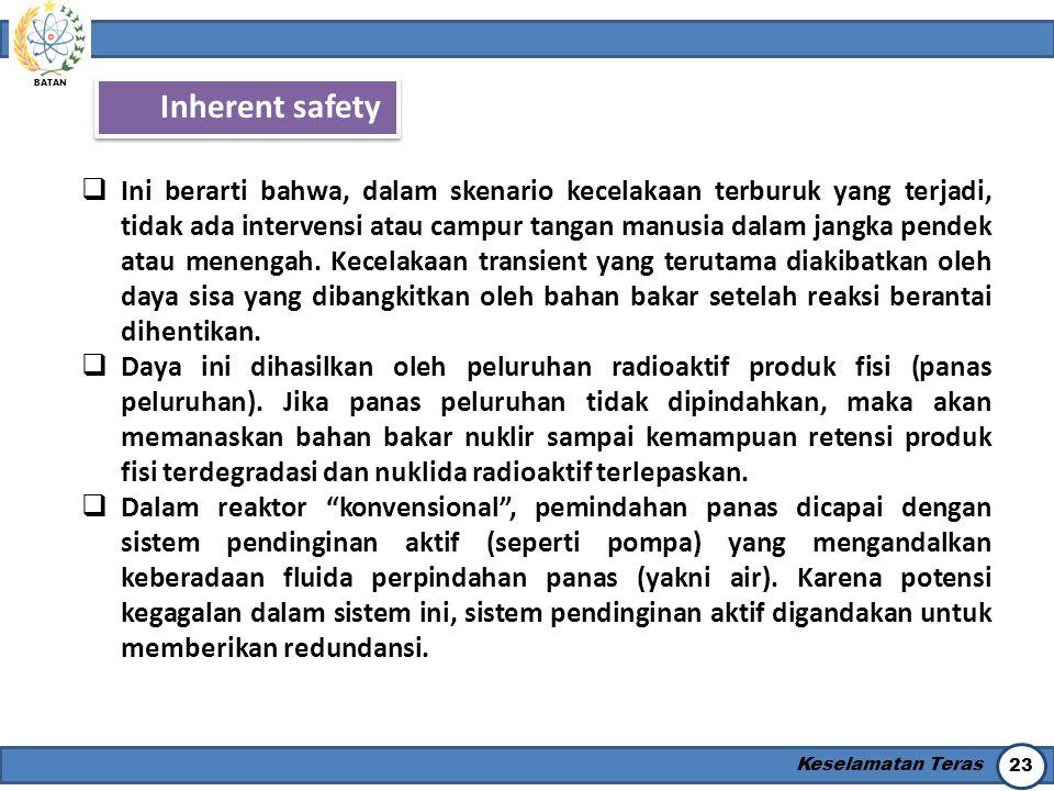 BATAN Keselamatan Teras 23 Inherent safety  Ini berarti bahwa, dalam skenario kecelakaan terburuk yang terjadi, tidak ada intervensi atau campur tang
