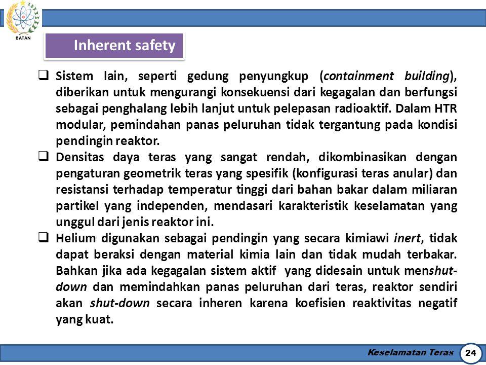 BATAN Keselamatan Teras 24 Inherent safety  Sistem lain, seperti gedung penyungkup (containment building), diberikan untuk mengurangi konsekuensi dar
