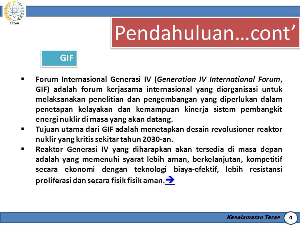 BATAN Keselamatan Teras 4 Pendahuluan…cont' GIF  Forum Internasional Generasi IV (Generation IV International Forum, GIF) adalah forum kerjasama inte