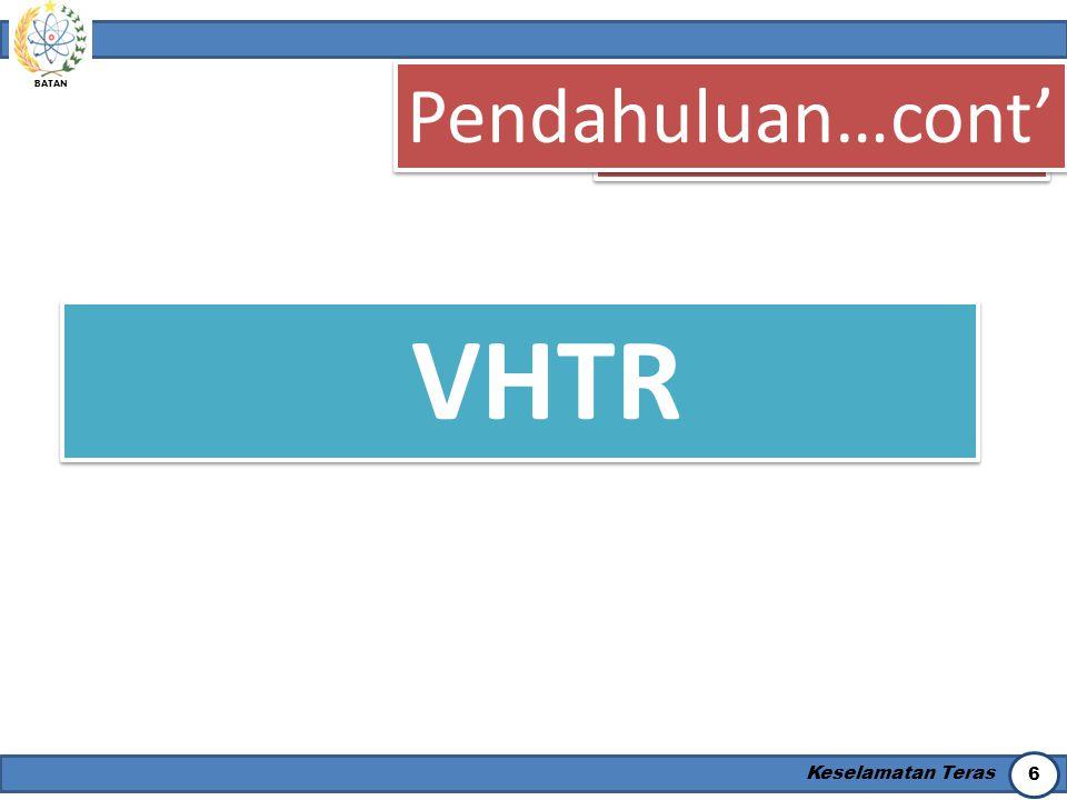 BATAN Keselamatan Teras 7 Pendahuluan…cont' VHTR  Khususnya VHTR, mirip sekali dengan reaktor berpendingin gas temperatur tinggi (high-temperature gas cooled reactor, HTGR), kecuali temperatur outlet pendinginnya yang diharuskan mencapai 1000oC.