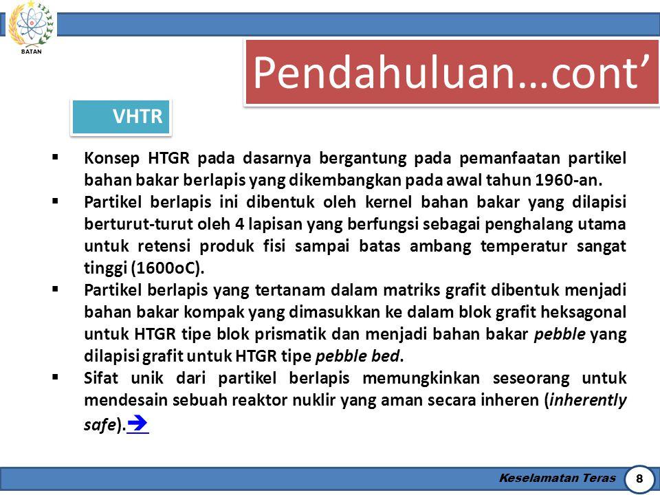 BATAN Keselamatan Teras 8 Pendahuluan…cont' VHTR  Konsep HTGR pada dasarnya bergantung pada pemanfaatan partikel bahan bakar berlapis yang dikembangk