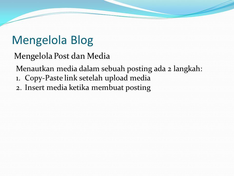 Mengelola Blog Mengelola Post dan Media Menautkan media dalam sebuah posting ada 2 langkah: 1.Copy-Paste link setelah upload media 2.Insert media ketika membuat posting