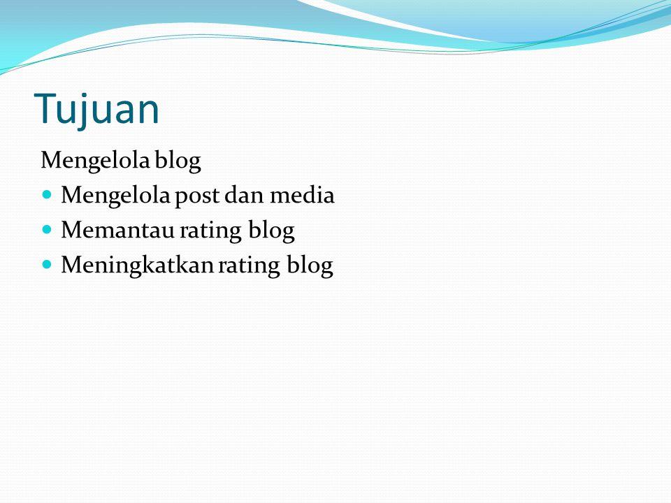 Tujuan Mengelola blog Mengelola post dan media Memantau rating blog Meningkatkan rating blog