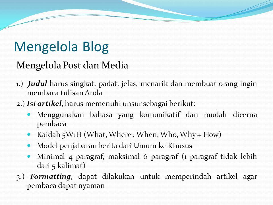 Mengelola Blog Mengelola Post dan Media 1.) Judul harus singkat, padat, jelas, menarik dan membuat orang ingin membaca tulisan Anda 2.) Isi artikel, harus memenuhi unsur sebagai berikut: Menggunakan bahasa yang komunikatif dan mudah dicerna pembaca Kaidah 5W1H (What, Where, When, Who, Why + How) Model penjabaran berita dari Umum ke Khusus Minimal 4 paragraf, maksimal 6 paragraf (1 paragraf tidak lebih dari 5 kalimat) 3.) Formatting, dapat dilakukan untuk memperindah artikel agar pembaca dapat nyaman