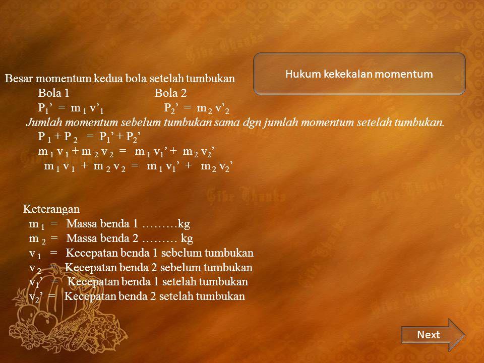 Hukum kekekalan momentum Besar momentum kedua bola setelah tumbukan Bola 1 Bola 2 P 1 ' = m 1 v' 1 P 2 ' = m 2 v' 2 Jumlah momentum sebelum tumbukan sama dgn jumlah momentum setelah tumbukan.