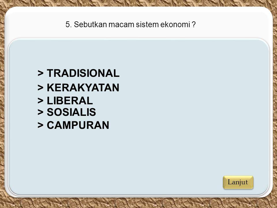 c c 5. Sebutkan macam sistem ekonomi ? > TRADISIONAL > KERAKYATAN > LIBERAL > SOSIALIS > CAMPURAN Lanjut