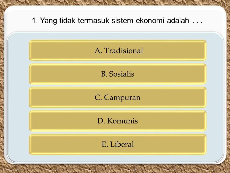 c c A. Tradisional B. Sosialis C. Campuran D. Komunis E. Liberal 1. Yang tidak termasuk sistem ekonomi adalah...