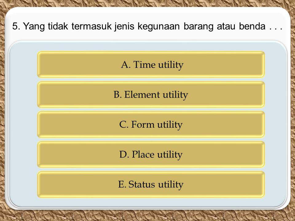 c c A. Time utility B. Element utility C. Form utility D. Place utility E. Status utility 5. Yang tidak termasuk jenis kegunaan barang atau benda...