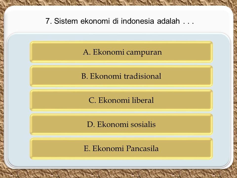 c c A. Ekonomi campuran B. Ekonomi tradisional C. Ekonomi liberal D. Ekonomi sosialis E. Ekonomi Pancasila 7. Sistem ekonomi di indonesia adalah...
