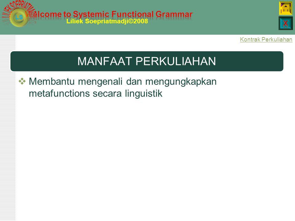 LS Liliek Soepriatmadji©2008 MANFAAT PERKULIAHAN  Membantu mengenali dan mengungkapkan metafunctions secara linguistik Kontrak Perkuliahan