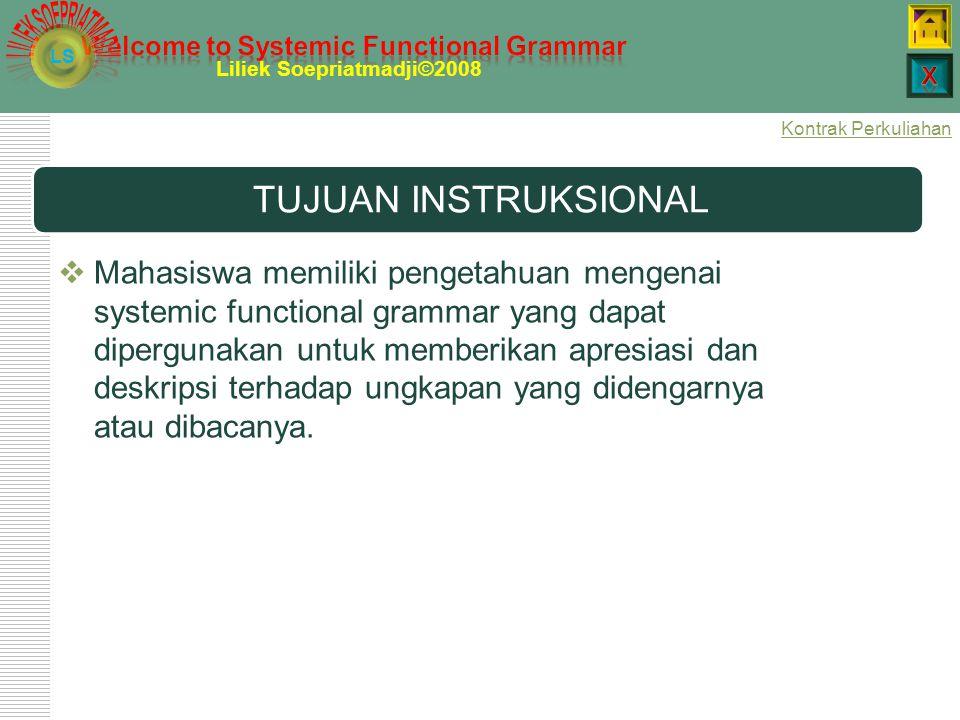 LS Liliek Soepriatmadji©2008 TUJUAN INSTRUKSIONAL  Mahasiswa memiliki pengetahuan mengenai systemic functional grammar yang dapat dipergunakan untuk memberikan apresiasi dan deskripsi terhadap ungkapan yang didengarnya atau dibacanya.