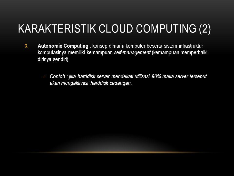 KARAKTERISTIK CLOUD COMPUTING (2) 3.Autonomic Computing : konsep dimana komputer beserta sistem infrastruktur komputasinya memiliki kemampuan self-man