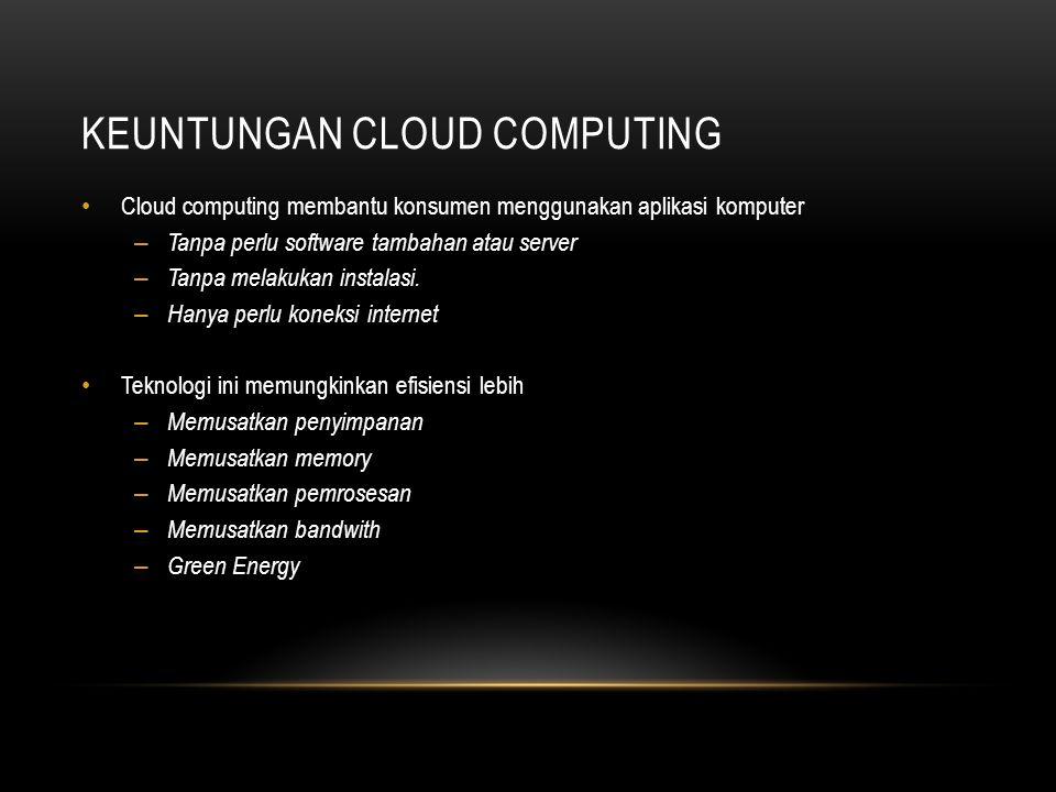 KEUNTUNGAN CLOUD COMPUTING Cloud computing membantu konsumen menggunakan aplikasi komputer – Tanpa perlu software tambahan atau server – Tanpa melakuk