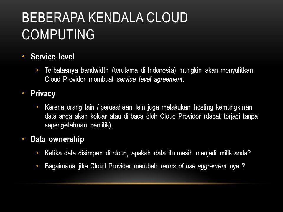 BEBERAPA KENDALA CLOUD COMPUTING Service level Terbatasnya bandwidth (terutama di Indonesia) mungkin akan menyulitkan Cloud Provider membuat service l