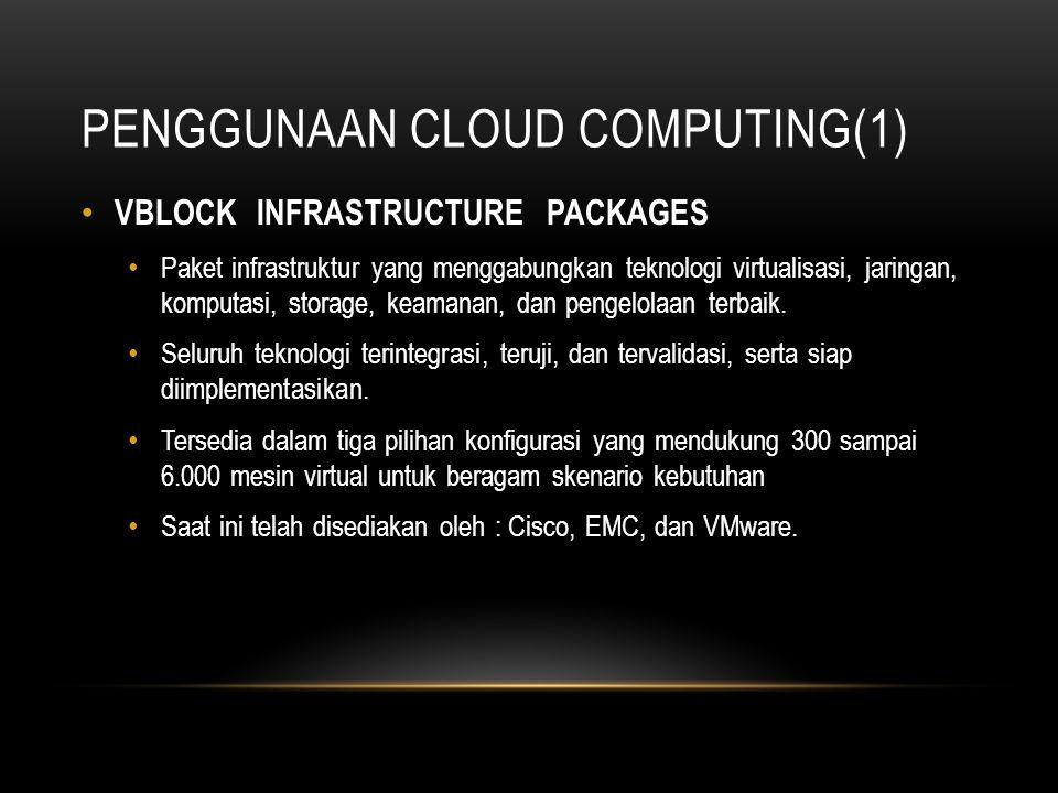 PENGGUNAAN CLOUD COMPUTING(1) VBLOCK INFRASTRUCTURE PACKAGES Paket infrastruktur yang menggabungkan teknologi virtualisasi, jaringan, komputasi, stora