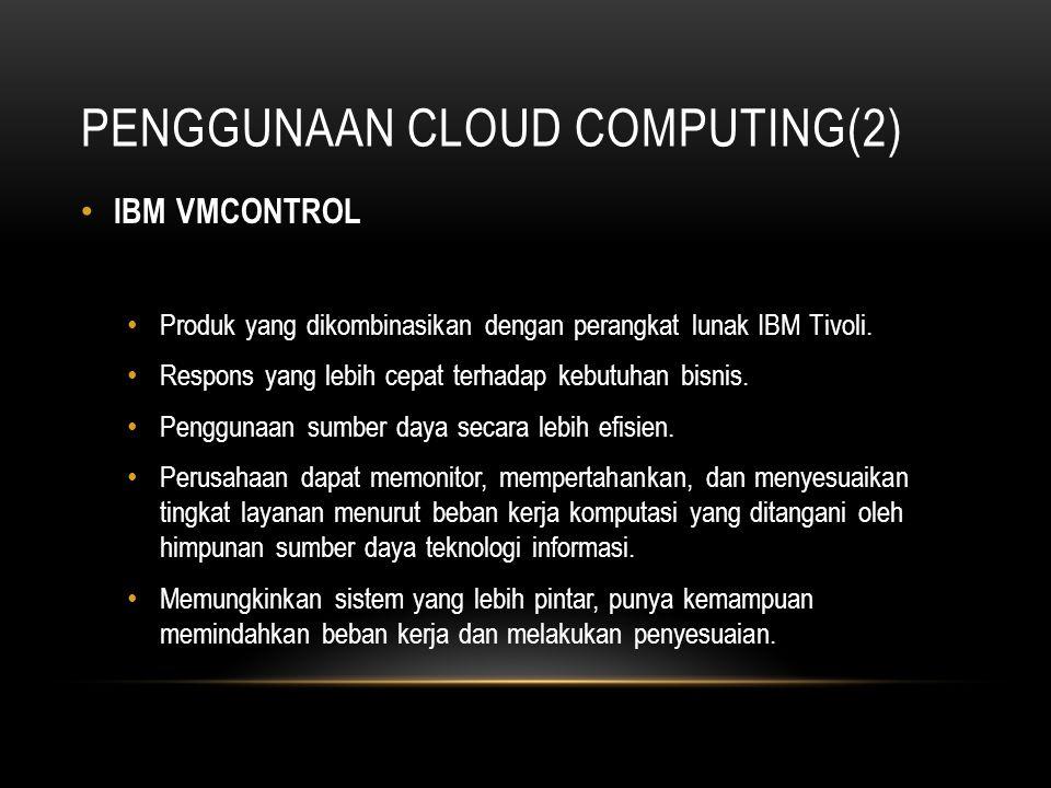 PENGGUNAAN CLOUD COMPUTING(2) IBM VMCONTROL Produk yang dikombinasikan dengan perangkat lunak IBM Tivoli. Respons yang lebih cepat terhadap kebutuhan