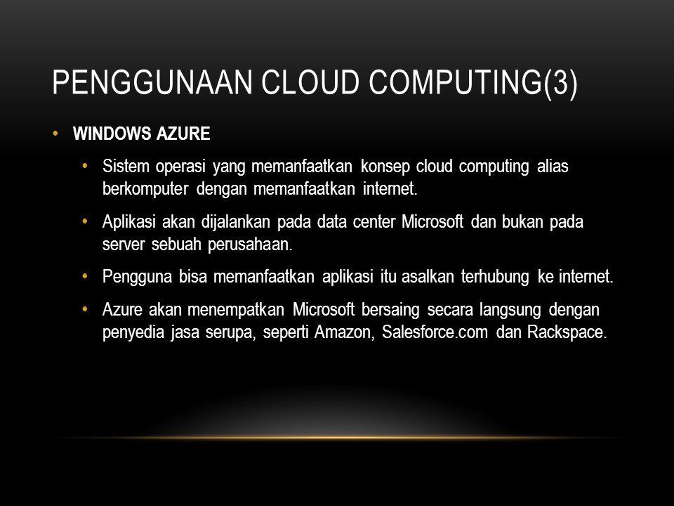 PENGGUNAAN CLOUD COMPUTING(3) WINDOWS AZURE Sistem operasi yang memanfaatkan konsep cloud computing alias berkomputer dengan memanfaatkan internet. Ap
