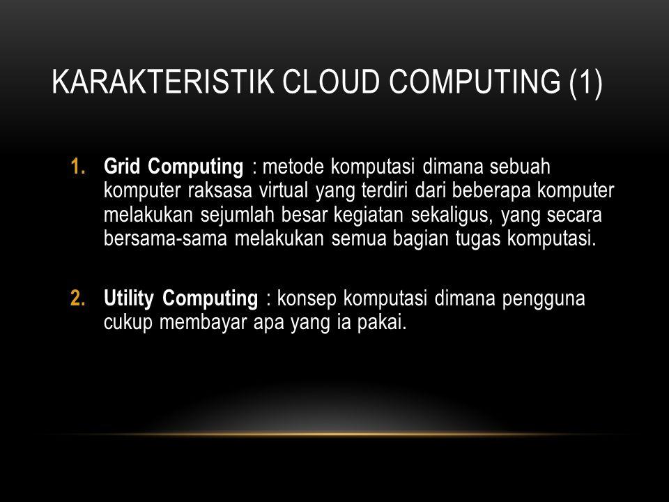 KARAKTERISTIK CLOUD COMPUTING (1) 1.Grid Computing : metode komputasi dimana sebuah komputer raksasa virtual yang terdiri dari beberapa komputer melak