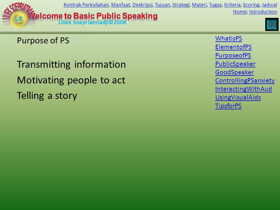 LS HomeHome; IntroductionIntroduction Liliek Soepriatmadji©2008 Kontrak PerkuliahanKontrak Perkuliahan, Manfaat, Deskripsi, Tujuan, Strategi, Materi, Tugas, Kriteria, Scoring, JadwalManfaatDeskripsiTujuanStrategiMateriTugasKriteriaScoringJadwal Purpose of PS Transmitting information Motivating people to act Telling a story WhatisPS ElementofPS PurposeofPS PublicSpeaker GoodSpeaker ControllingPSanxiety InteractingWithAud UsingVisualAids TipsforPS