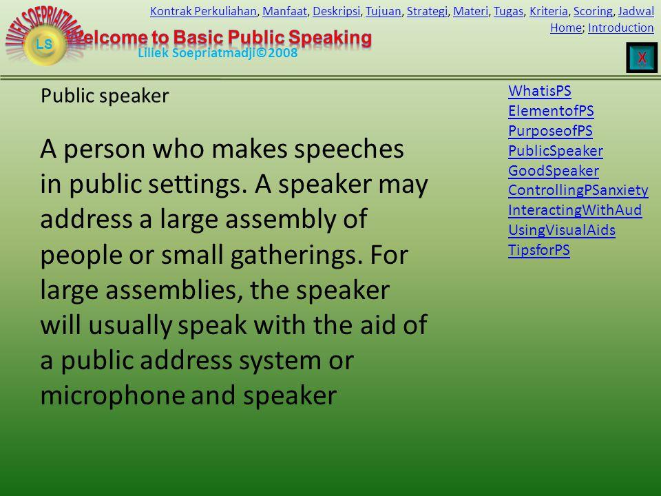 LS HomeHome; IntroductionIntroduction Liliek Soepriatmadji©2008 Kontrak PerkuliahanKontrak Perkuliahan, Manfaat, Deskripsi, Tujuan, Strategi, Materi, Tugas, Kriteria, Scoring, JadwalManfaatDeskripsiTujuanStrategiMateriTugasKriteriaScoringJadwal Public speaker A person who makes speeches in public settings.