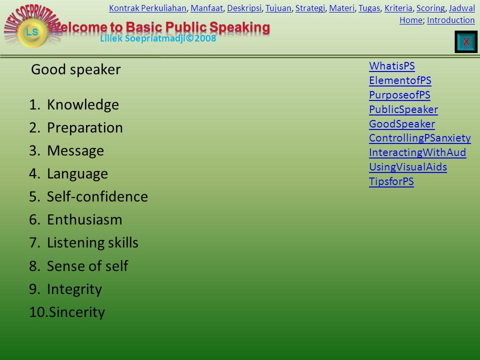 LS HomeHome; IntroductionIntroduction Liliek Soepriatmadji©2008 Kontrak PerkuliahanKontrak Perkuliahan, Manfaat, Deskripsi, Tujuan, Strategi, Materi, Tugas, Kriteria, Scoring, JadwalManfaatDeskripsiTujuanStrategiMateriTugasKriteriaScoringJadwal Good speaker 1.Knowledge 2.Preparation 3.Message 4.Language 5.Self-confidence 6.Enthusiasm 7.Listening skills 8.Sense of self 9.Integrity 10.Sincerity WhatisPS ElementofPS PurposeofPS PublicSpeaker GoodSpeaker ControllingPSanxiety InteractingWithAud UsingVisualAids TipsforPS