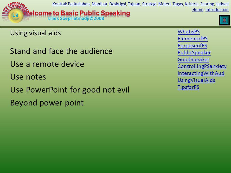 LS HomeHome; IntroductionIntroduction Liliek Soepriatmadji©2008 Kontrak PerkuliahanKontrak Perkuliahan, Manfaat, Deskripsi, Tujuan, Strategi, Materi, Tugas, Kriteria, Scoring, JadwalManfaatDeskripsiTujuanStrategiMateriTugasKriteriaScoringJadwal Stand and face the audience Use a remote device Use notes Use PowerPoint for good not evil Beyond power point Using visual aids WhatisPS ElementofPS PurposeofPS PublicSpeaker GoodSpeaker ControllingPSanxiety InteractingWithAud UsingVisualAids TipsforPS