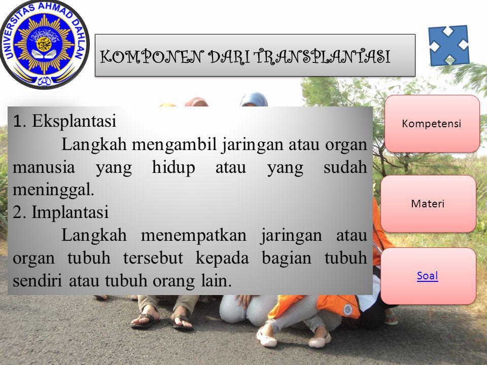 Kompetensi Materi Soal 1. Eksplantasi Langkah mengambil jaringan atau organ manusia yang hidup atau yang sudah meninggal. 2. Implantasi Langkah menemp
