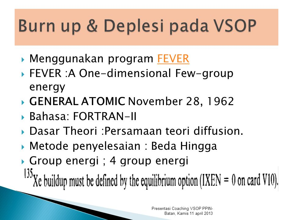  Menggunakan program FEVERFEVER  FEVER :A One-dimensional Few-group energy  GENERAL ATOMIC November 28, 1962  Bahasa: FORTRAN-II  Dasar Theori :Persamaan teori diffusion.