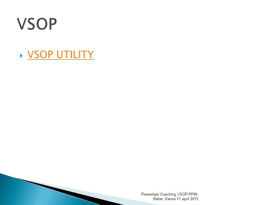 VSOP UTILITY VSOP UTILITY Presentasi Coaching VSOP PPIN- Batan, Kamis 11 april 2013