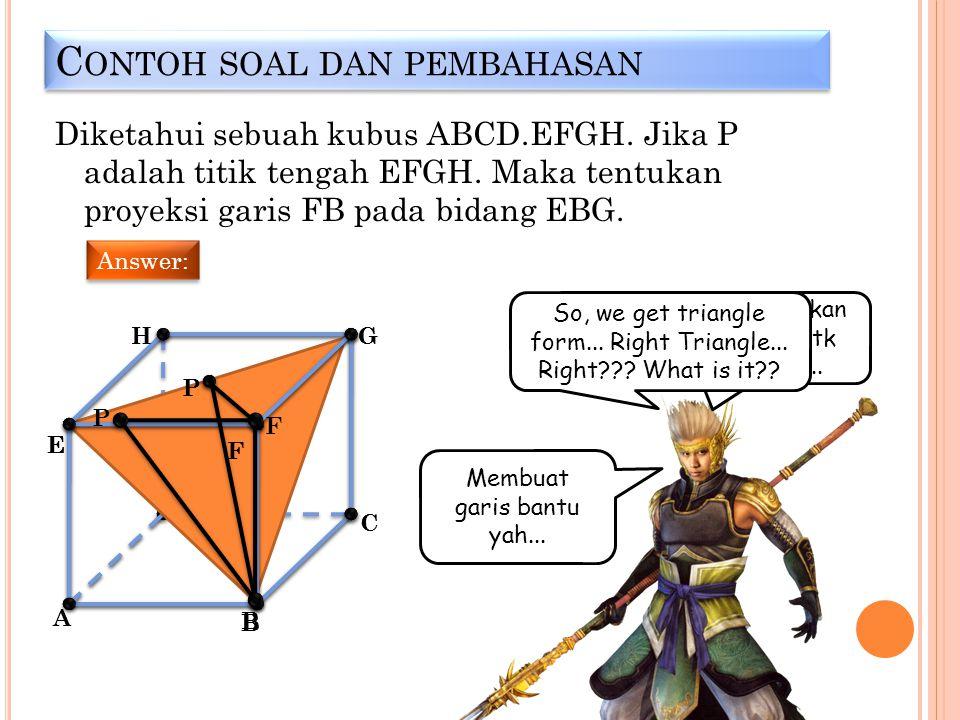 C ONTOH SOAL DAN PEMBAHASAN Diketahui sebuah kubus ABCD.EFGH. Jika P adalah titik tengah EFGH. Maka tentukan proyeksi garis FB pada bidang EBG. Answer