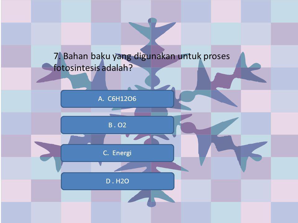 7. Bahan baku yang digunakan untuk proses fotosintesis adalah? D. H2O A. C6H12O6 B. O2 C. Energi