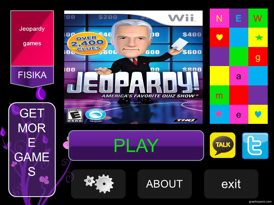 FISIKA Jeopardy games PLAY NEW A m e NE g W a g m e ABOUT exit GET MOR E GAME S