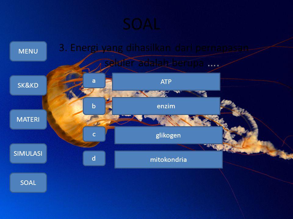 SOAL 3. Energi yang dihasilkan dari pernapasan seluler adalah berupa …. MENU SK&KD MATERI SIMULASI SOAL a b c d ATP enzim glikogen mitokondria