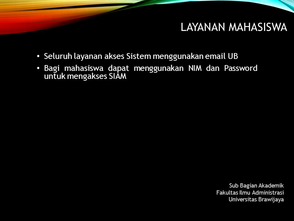 LAYANAN MAHASISWA Seluruh layanan akses Sistem menggunakan email UB Bagi mahasiswa dapat menggunakan NIM dan Password untuk mengakses SIAM Sub Bagian
