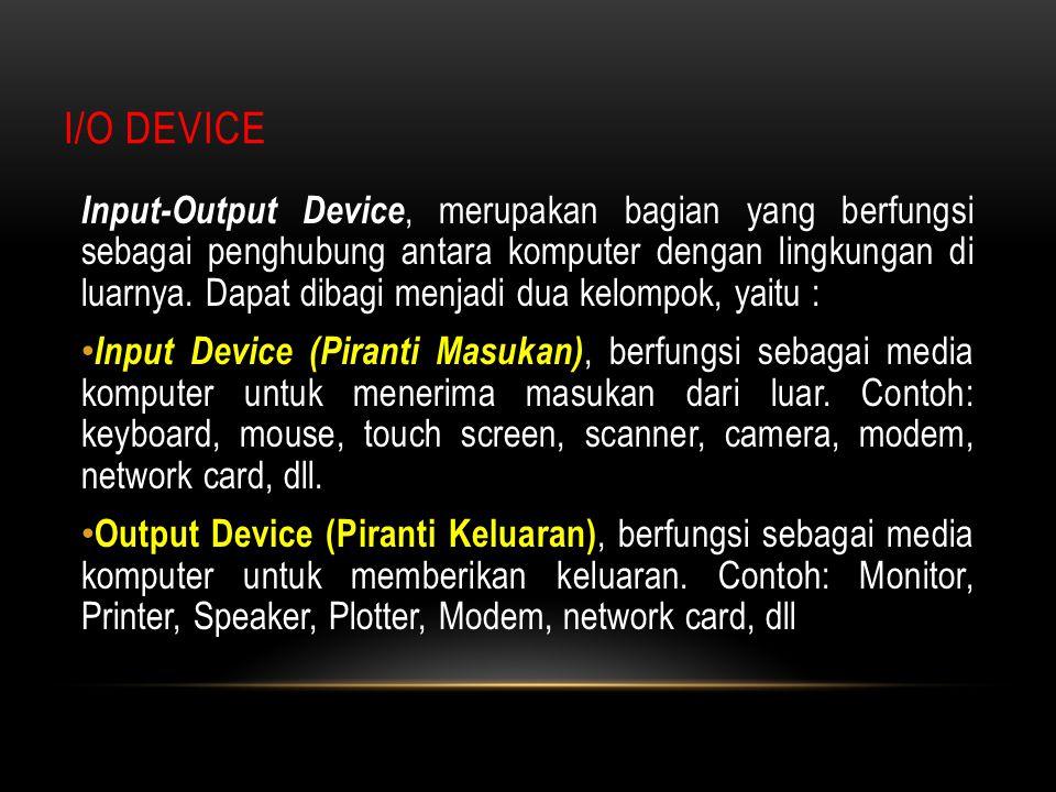 I/O DEVICE Input-Output Device, merupakan bagian yang berfungsi sebagai penghubung antara komputer dengan lingkungan di luarnya. Dapat dibagi menjadi