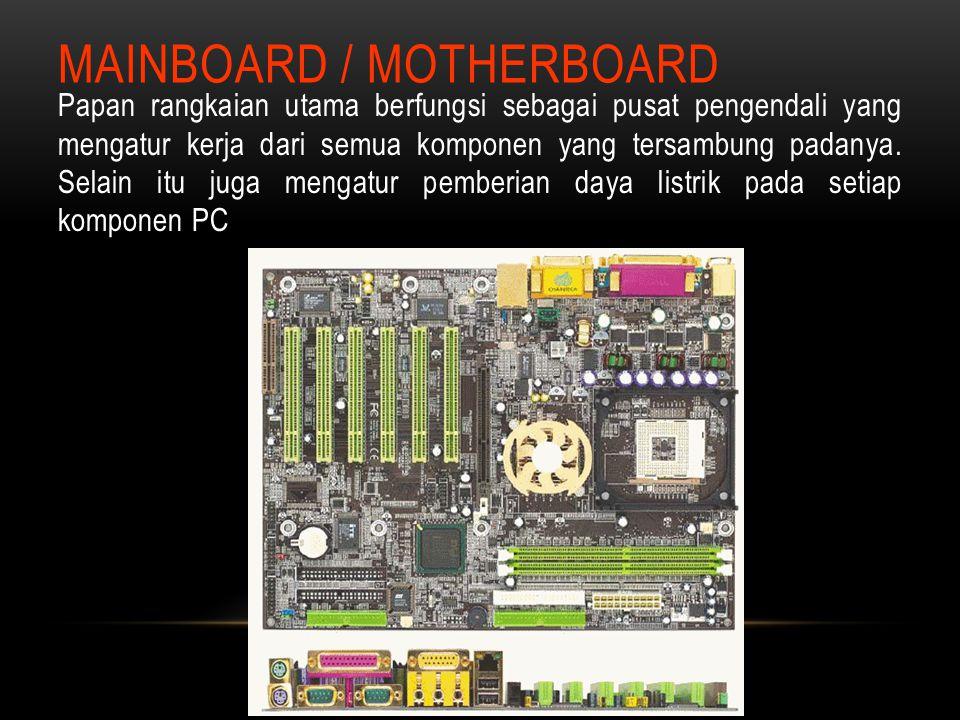 MAINBOARD / MOTHERBOARD Papan rangkaian utama berfungsi sebagai pusat pengendali yang mengatur kerja dari semua komponen yang tersambung padanya. Sela