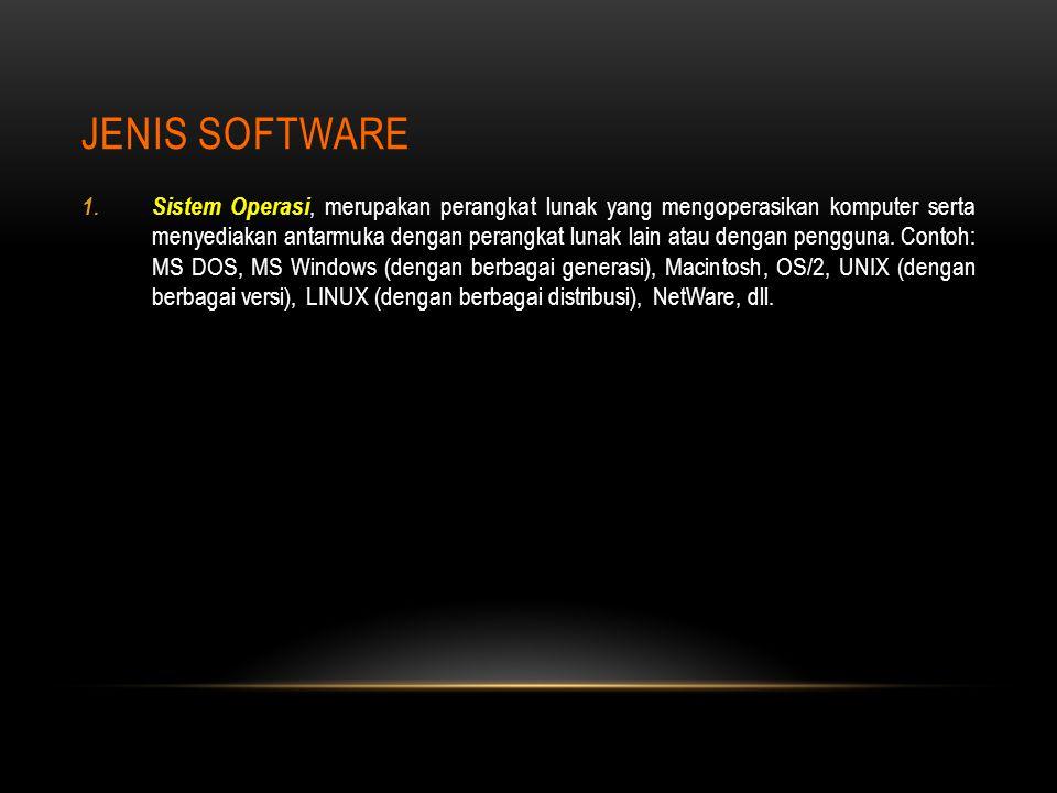 JENIS SOFTWARE 1. Sistem Operasi, merupakan perangkat lunak yang mengoperasikan komputer serta menyediakan antarmuka dengan perangkat lunak lain atau