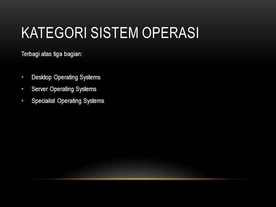 KATEGORI SISTEM OPERASI Terbagi atas tiga bagian: Desktop Operating Systems Server Operating Systems Specialist Operating Systems