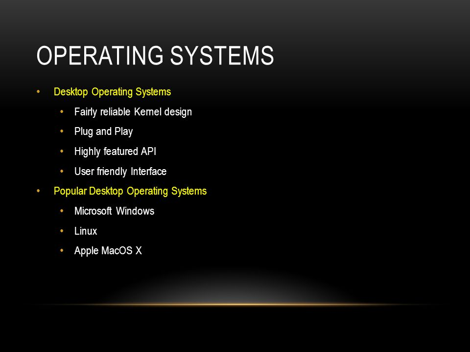 OPERATING SYSTEMS Desktop Operating Systems Fairly reliable Kernel design Plug and Play Highly featured API User friendly Interface Popular Desktop Op