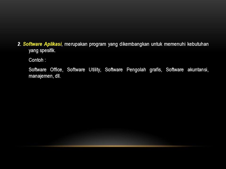 2. Software Aplikasi, merupakan program yang dikembangkan untuk memenuhi kebutuhan yang spesifik. Contoh : Software Office, Software Utility, Software