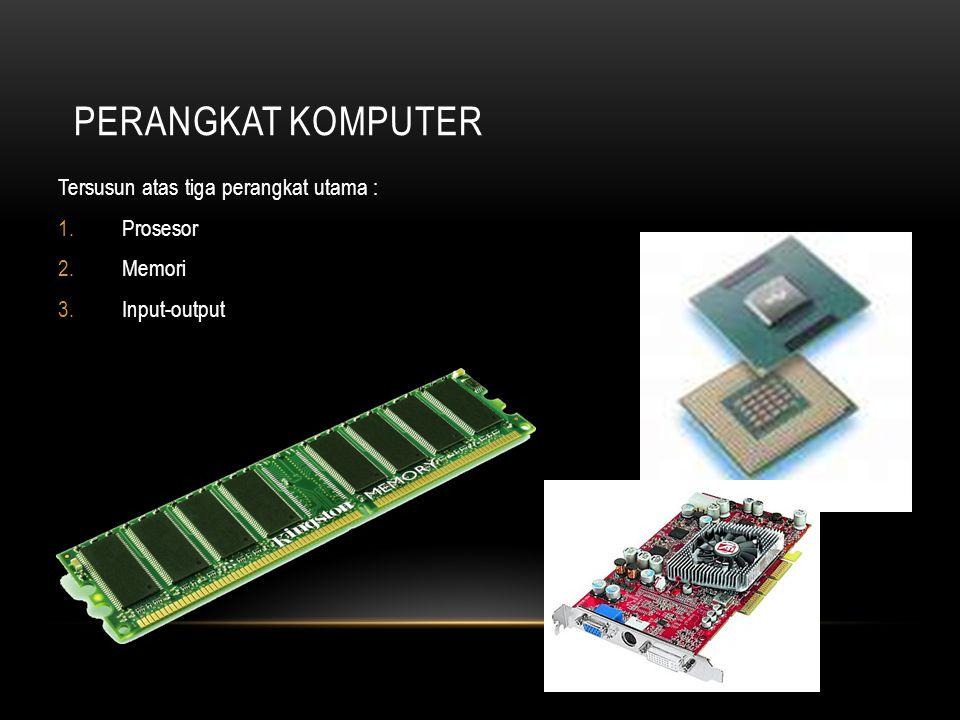 PERANGKAT KOMPUTER Tersusun atas tiga perangkat utama : 1.Prosesor 2.Memori 3.Input-output