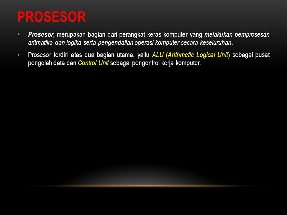 PROSESOR Prosesor, merupakan bagian dari perangkat keras komputer yang melakukan pemprosesan aritmatika dan logika serta pengendalian operasi komputer