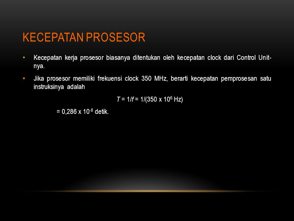 KECEPATAN PROSESOR Kecepatan kerja prosesor biasanya ditentukan oleh kecepatan clock dari Control Unit- nya. Jika prosesor memiliki frekuensi clock 35