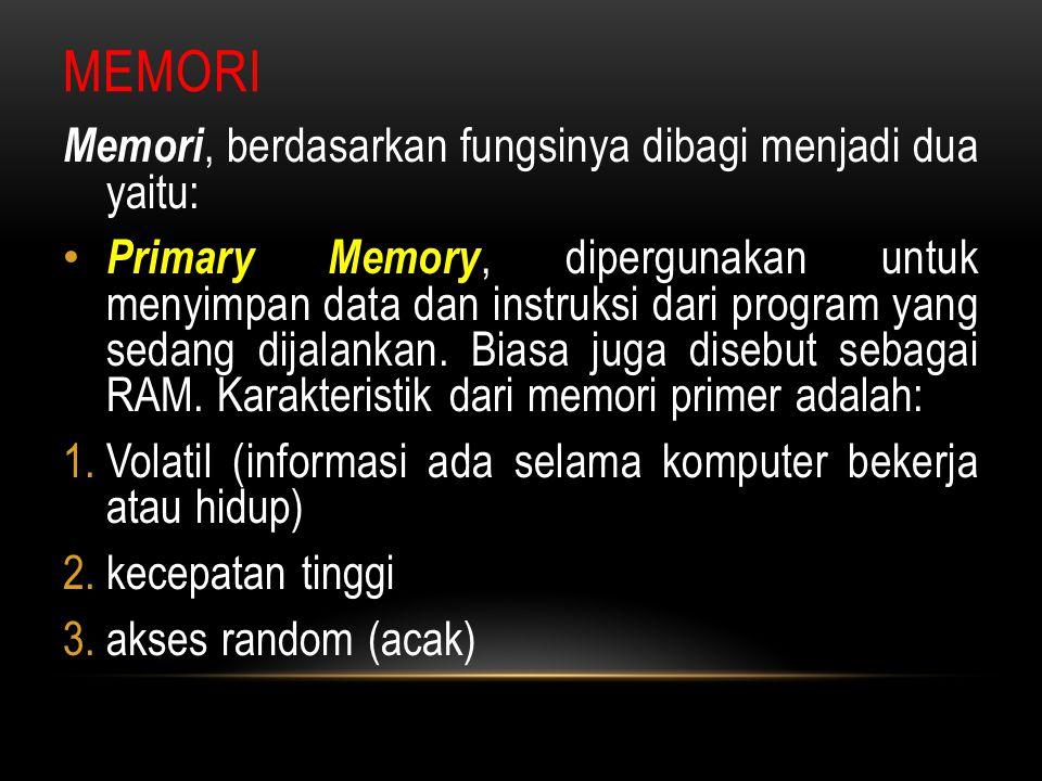 MEMORI Memori, berdasarkan fungsinya dibagi menjadi dua yaitu: Primary Memory, dipergunakan untuk menyimpan data dan instruksi dari program yang sedan