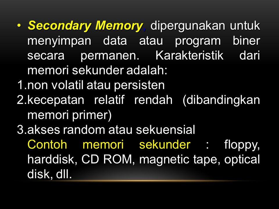 Secondary Memory, dipergunakan untuk menyimpan data atau program biner secara permanen. Karakteristik dari memori sekunder adalah:Secondary Memory, di