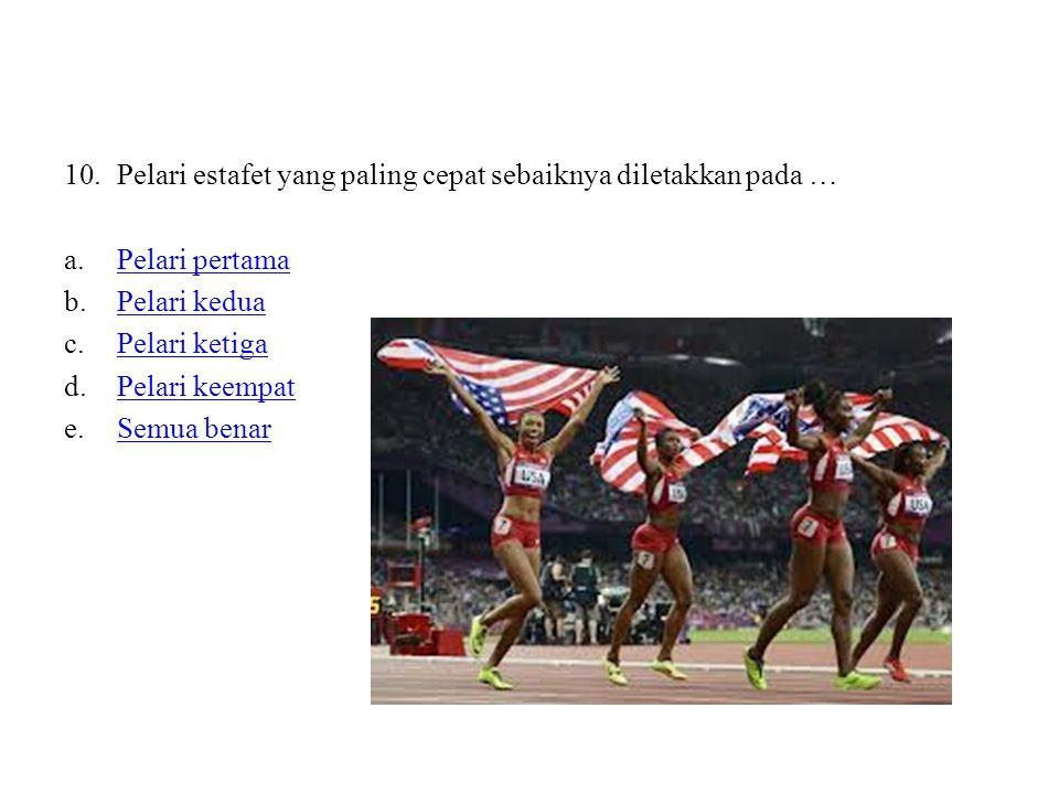 10.Pelari estafet yang paling cepat sebaiknya diletakkan pada … a.Pelari pertamaPelari pertama b.Pelari keduaPelari kedua c.Pelari ketigaPelari ketiga d.Pelari keempatPelari keempat e.Semua benarSemua benar