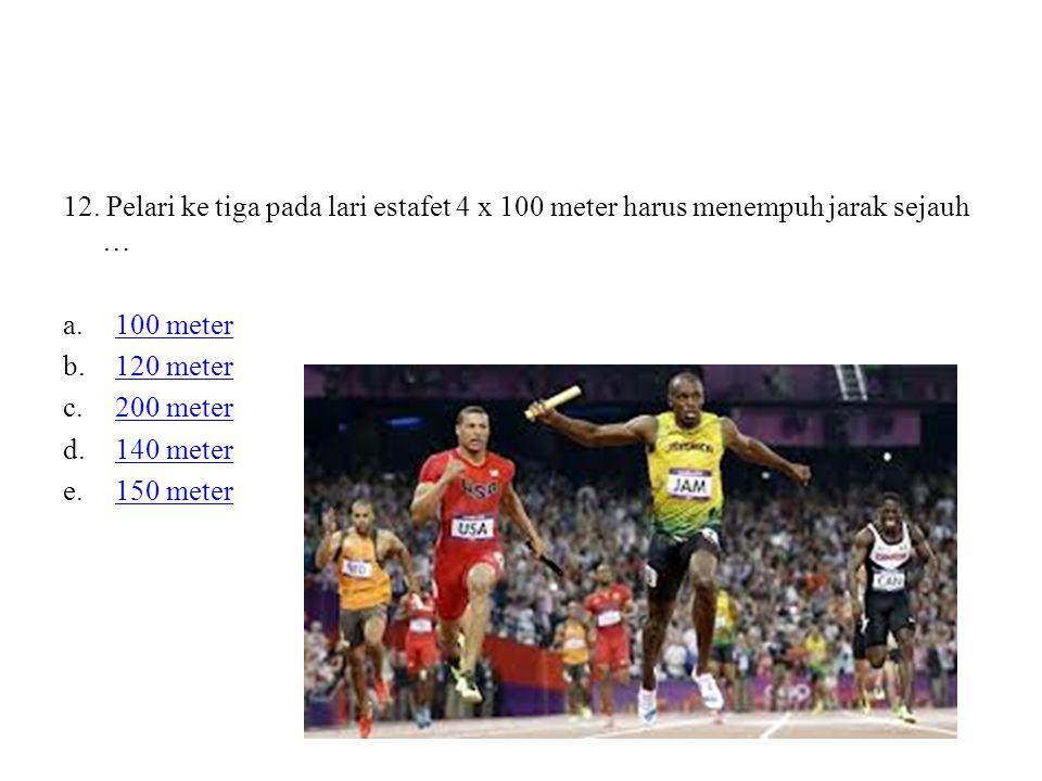 12. Pelari ke tiga pada lari estafet 4 x 100 meter harus menempuh jarak sejauh … a.100 meter100 meter b.120 meter120 meter c.200 meter200 meter d.140