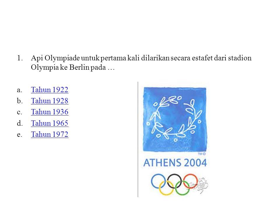1.Api Olympiade untuk pertama kali dilarikan secara estafet dari stadion Olympia ke Berlin pada … a.Tahun 1922Tahun 1922 b.Tahun 1928Tahun 1928 c.Tahun 1936Tahun 1936 d.Tahun 1965Tahun 1965 e.Tahun 1972Tahun 1972